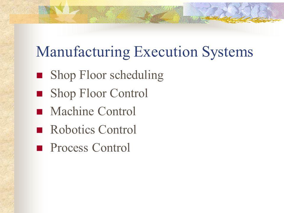 Manufacturing Execution Systems Shop Floor scheduling Shop Floor Control Machine Control Robotics Control Process Control