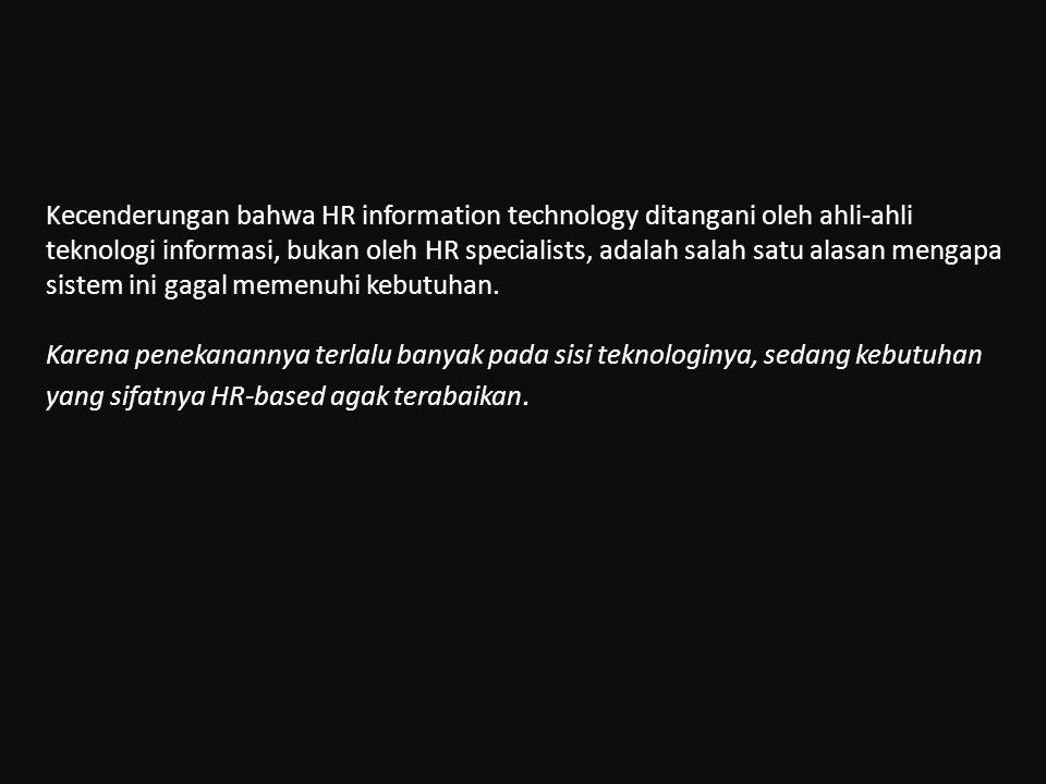 Kecenderungan bahwa HR information technology ditangani oleh ahli-ahli teknologi informasi, bukan oleh HR specialists, adalah salah satu alasan mengap