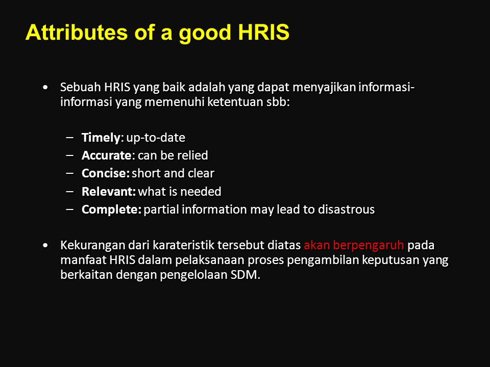 Sebuah HRIS yang baik adalah yang dapat menyajikan informasi- informasi yang memenuhi ketentuan sbb: –Timely: up-to-date –Accurate: can be relied –Con
