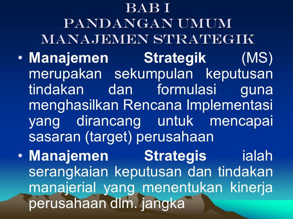 BAB I PANDANGAN UMUM MANAJEMEN STRATEGIK Manajemen Strategik (MS) merupakan sekumpulan keputusan tindakan dan formulasi guna menghasilkan Rencana Implementasi yang dirancang untuk mencapai sasaran (target) perusahaan Manajemen Strategis ialah serangkaian keputusan dan tindakan manajerial yang menentukan kinerja perusahaan dlm.