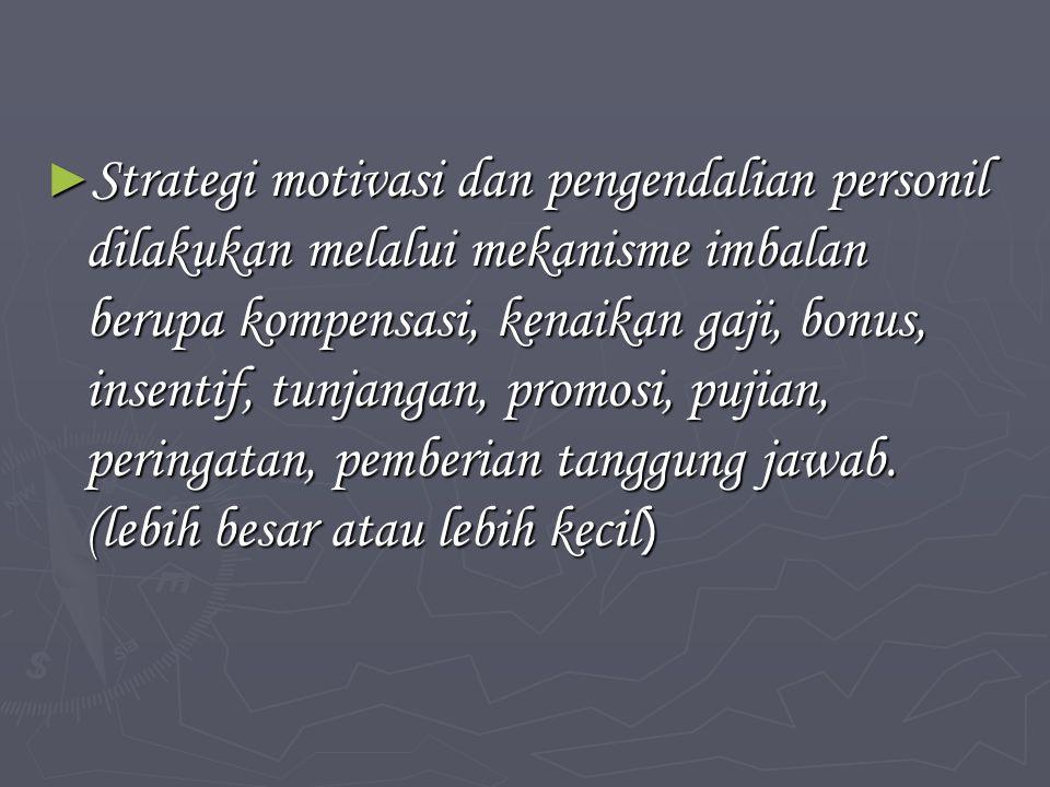 ► Strategi motivasi dan pengendalian personil dilakukan melalui mekanisme imbalan berupa kompensasi, kenaikan gaji, bonus, insentif, tunjangan, promosi, pujian, peringatan, pemberian tanggung jawab.