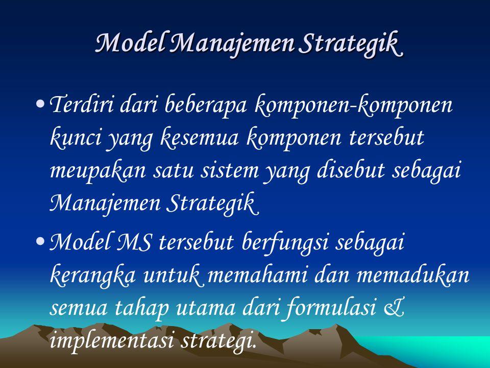 Model Manajemen Strategik Terdiri dari beberapa komponen-komponen kunci yang kesemua komponen tersebut meupakan satu sistem yang disebut sebagai Manajemen Strategik Model MS tersebut berfungsi sebagai kerangka untuk memahami dan memadukan semua tahap utama dari formulasi & implementasi strategi.