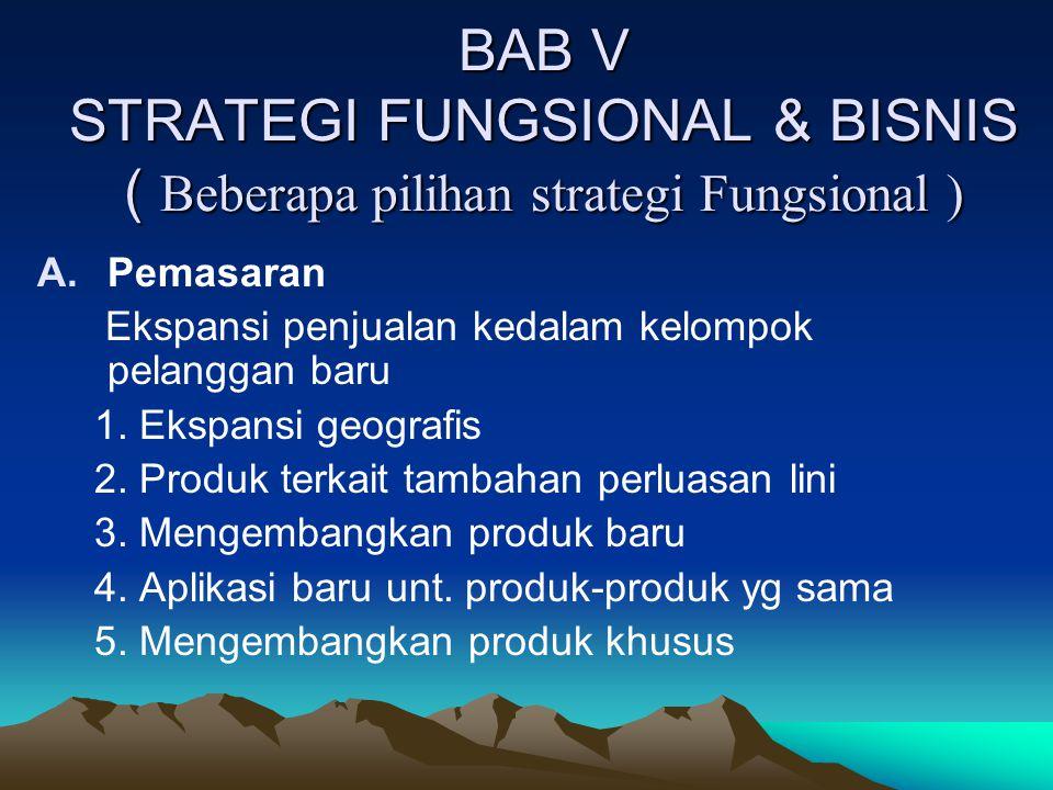 BAB V STRATEGI FUNGSIONAL & BISNIS ( Beberapa pilihan strategi Fungsional ) A.Pemasaran Ekspansi penjualan kedalam kelompok pelanggan baru 1. Ekspansi