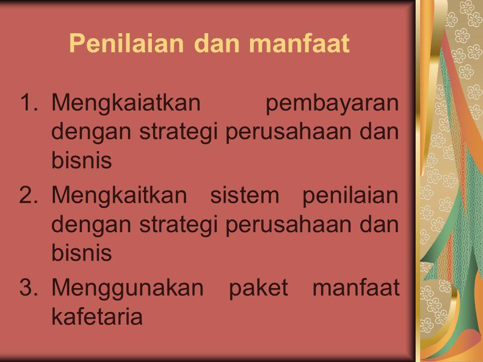 Penilaian dan manfaat 1.Mengkaiatkan pembayaran dengan strategi perusahaan dan bisnis 2.Mengkaitkan sistem penilaian dengan strategi perusahaan dan bi