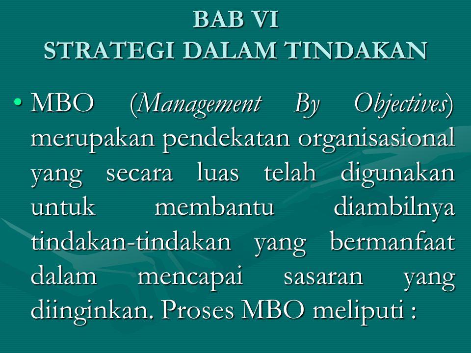 BAB VI STRATEGI DALAM TINDAKAN MBO (Management By Objectives) merupakan pendekatan organisasional yang secara luas telah digunakan untuk membantu diambilnya tindakan-tindakan yang bermanfaat dalam mencapai sasaran yang diinginkan.