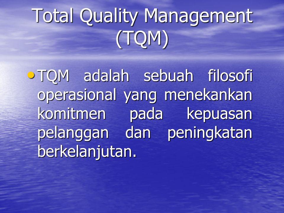 Total Quality Management (TQM) TQM adalah sebuah filosofi operasional yang menekankan komitmen pada kepuasan pelanggan dan peningkatan berkelanjutan.
