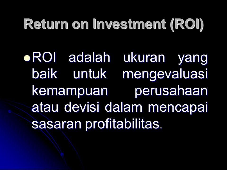 Return on Investment (ROI) ROI adalah ukuran yang baik untuk mengevaluasi kemampuan perusahaan atau devisi dalam mencapai sasaran profitabilitas. ROI