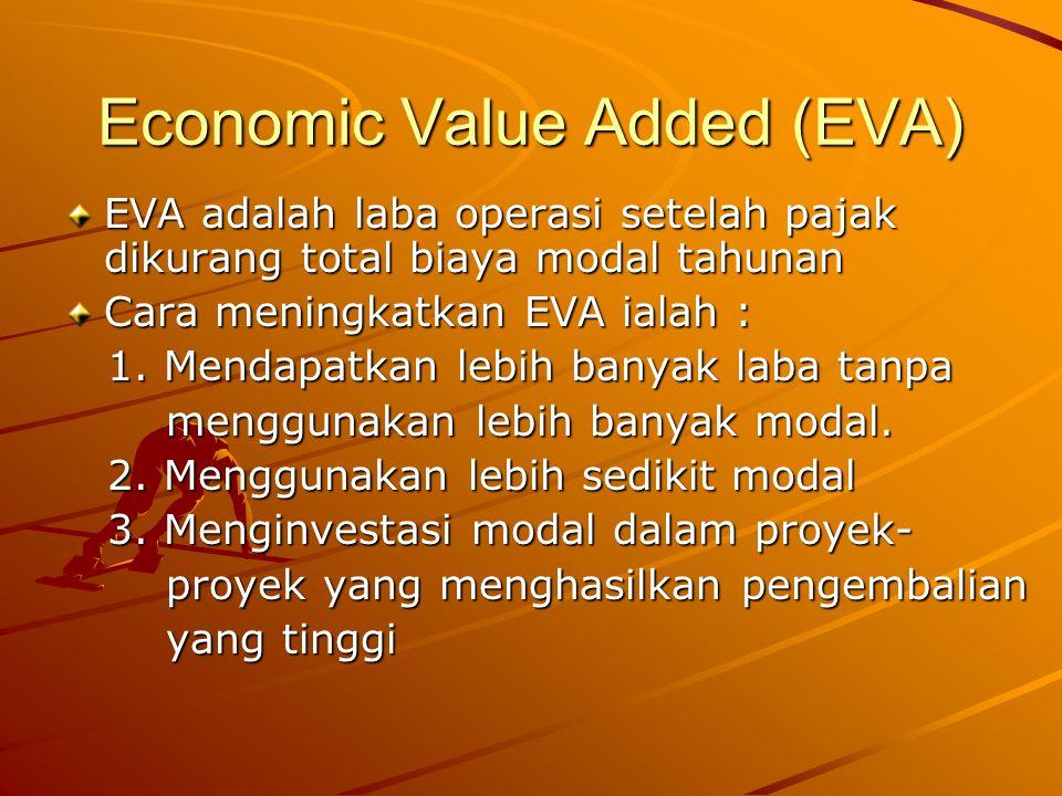 Economic Value Added (EVA) EVA adalah laba operasi setelah pajak dikurang total biaya modal tahunan Cara meningkatkan EVA ialah : 1. Mendapatkan lebih