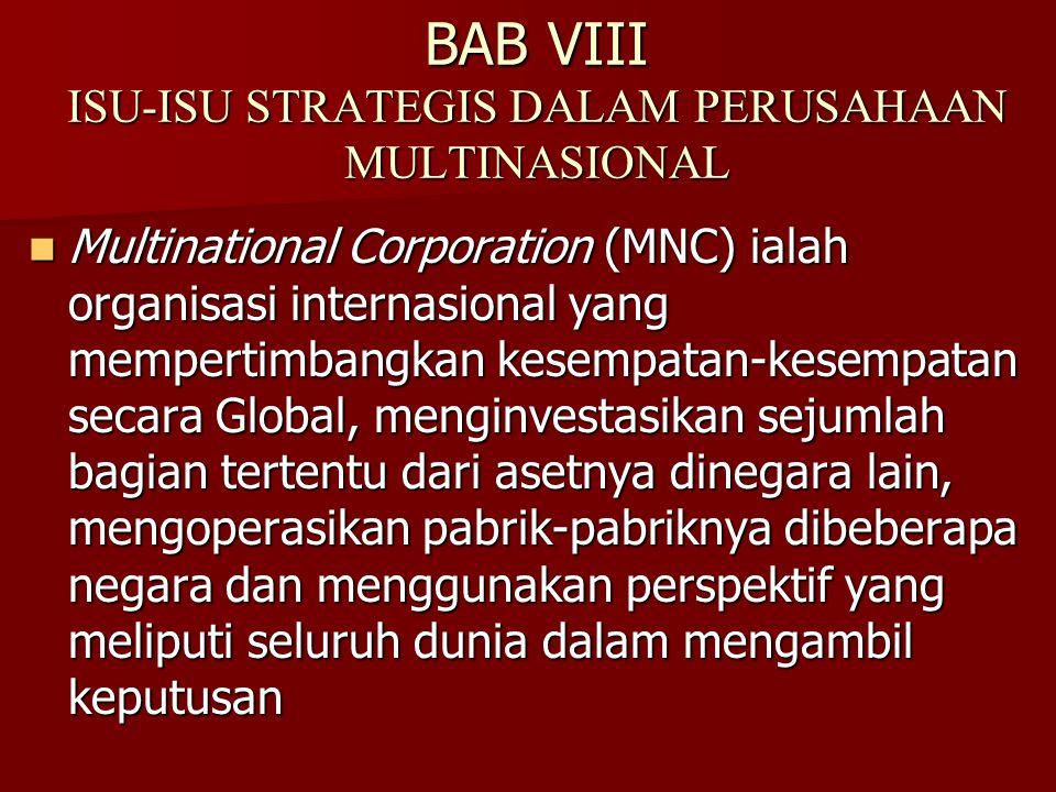 BAB VIII ISU-ISU STRATEGIS DALAM PERUSAHAAN MULTINASIONAL Multinational Corporation (MNC) ialah organisasi internasional yang mempertimbangkan kesempatan-kesempatan secara Global, menginvestasikan sejumlah bagian tertentu dari asetnya dinegara lain, mengoperasikan pabrik-pabriknya dibeberapa negara dan menggunakan perspektif yang meliputi seluruh dunia dalam mengambil keputusan Multinational Corporation (MNC) ialah organisasi internasional yang mempertimbangkan kesempatan-kesempatan secara Global, menginvestasikan sejumlah bagian tertentu dari asetnya dinegara lain, mengoperasikan pabrik-pabriknya dibeberapa negara dan menggunakan perspektif yang meliputi seluruh dunia dalam mengambil keputusan