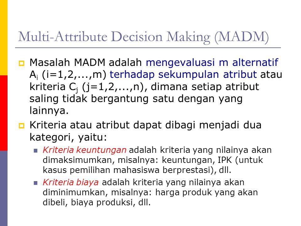 Multi-Attribute Decision Making (MADM)  Masalah MADM adalah mengevaluasi m alternatif A i (i=1,2,...,m) terhadap sekumpulan atribut atau kriteria C j