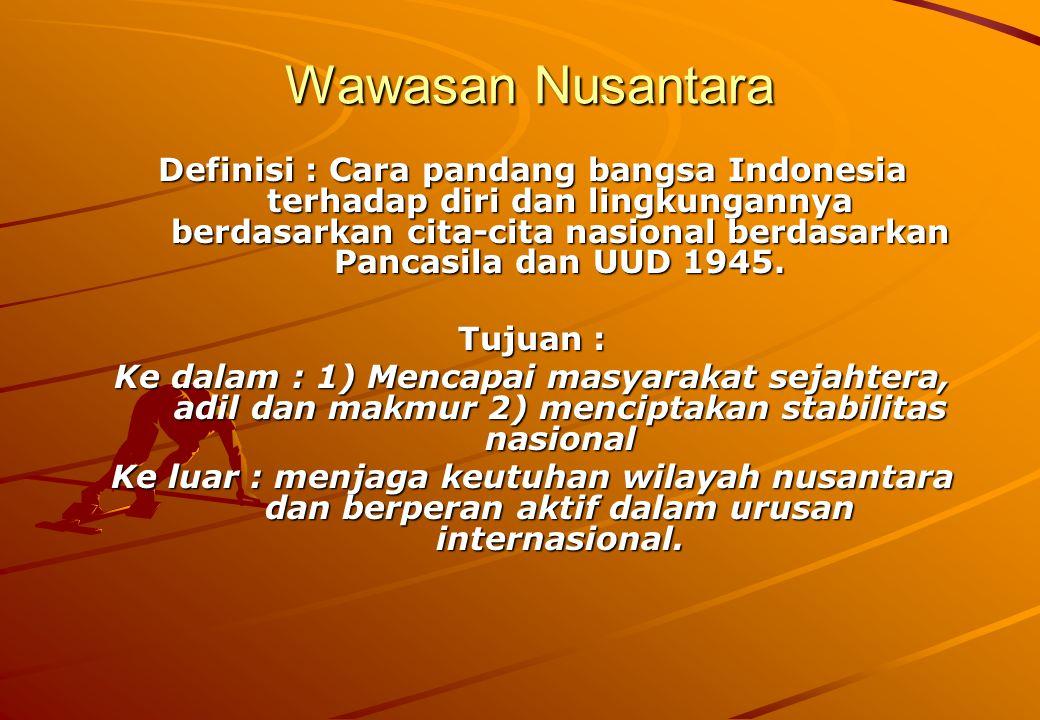 Wawasan Nusantara Definisi : Cara pandang bangsa Indonesia terhadap diri dan lingkungannya berdasarkan cita-cita nasional berdasarkan Pancasila dan UUD 1945.