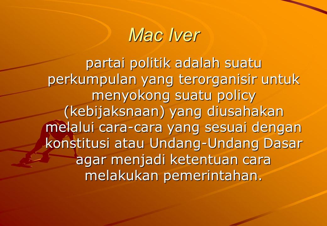 Mac Iver partai politik adalah suatu perkumpulan yang terorganisir untuk menyokong suatu policy (kebijaksnaan) yang diusahakan melalui cara-cara yang sesuai dengan konstitusi atau Undang-Undang Dasar agar menjadi ketentuan cara melakukan pemerintahan.