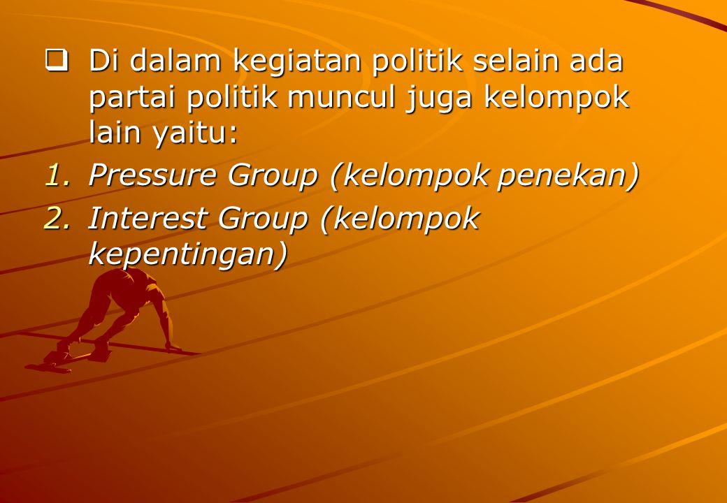  Di dalam kegiatan politik selain ada partai politik muncul juga kelompok lain yaitu: 1.Pressure Group (kelompok penekan) 2.Interest Group (kelompok kepentingan)