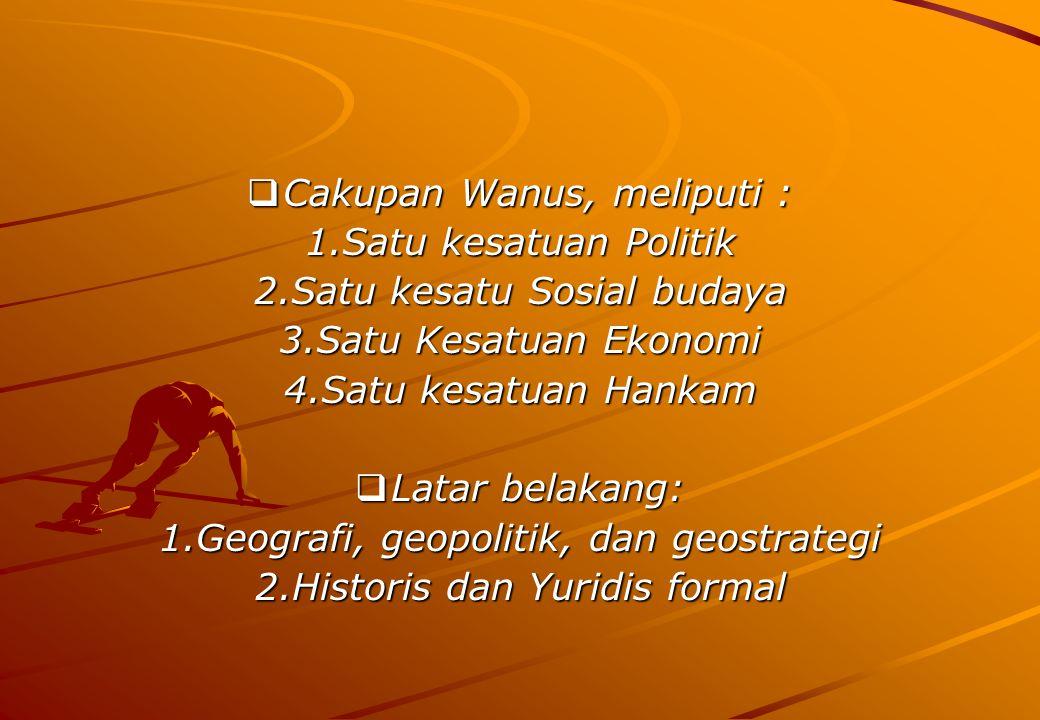 Geopolitik: bahwa dengan kondisi geografis Indonesia yang merupakan negara kepulauan, maka mengharuskan Indonesia memiliki politik tersendiri yang dapat mempersatukan bangsa.