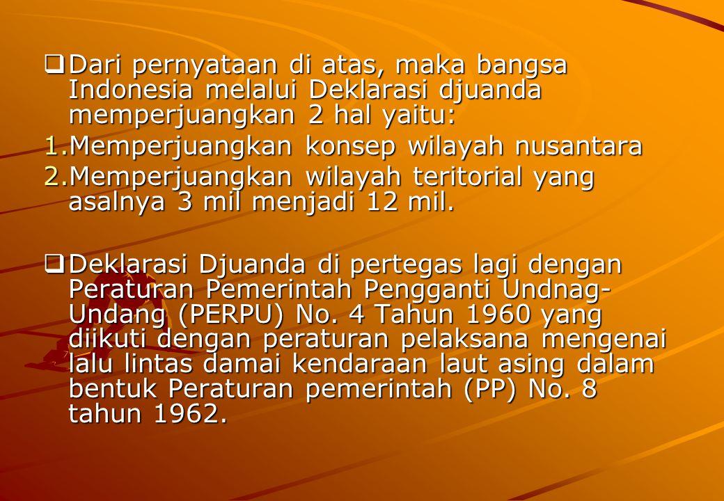  Dari pernyataan di atas, maka bangsa Indonesia melalui Deklarasi djuanda memperjuangkan 2 hal yaitu: 1.Memperjuangkan konsep wilayah nusantara 2.Memperjuangkan wilayah teritorial yang asalnya 3 mil menjadi 12 mil.