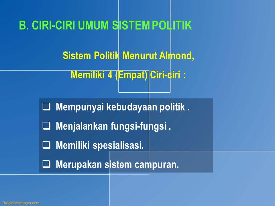 B. CIRI-CIRI UMUM SISTEM POLITIK  Mempunyai kebudayaan politik.  Menjalankan fungsi-fungsi.  Memiliki spesialisasi.  Merupakan sistem campuran. Si