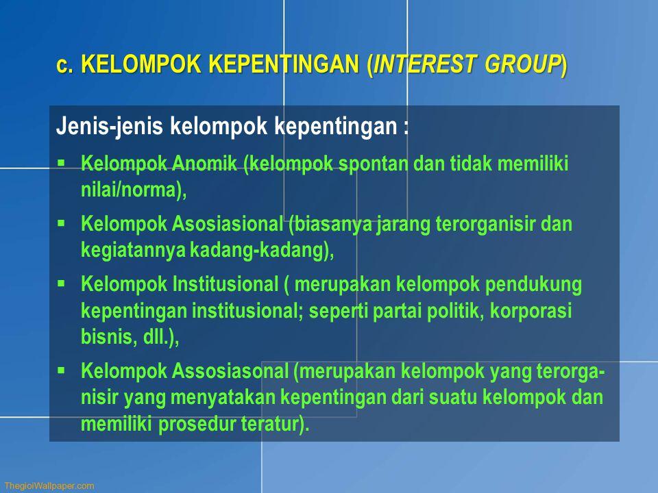 c.KELOMPOK KEPENTINGAN ( INTEREST GROUP ) Jenis-jenis kelompok kepentingan :  Kelompok Anomik (kelompok spontan dan tidak memiliki nilai/norma),  Kelompok Asosiasional (biasanya jarang terorganisir dan kegiatannya kadang-kadang),  Kelompok Institusional ( merupakan kelompok pendukung kepentingan institusional; seperti partai politik, korporasi bisnis, dll.),  Kelompok Assosiasonal (merupakan kelompok yang terorga- nisir yang menyatakan kepentingan dari suatu kelompok dan memiliki prosedur teratur).