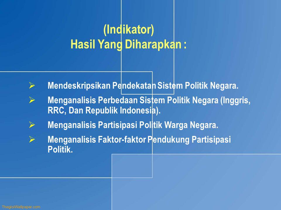 (Indikator) Hasil Yang Diharapkan :  Mendeskripsikan Pendekatan Sistem Politik Negara.  Menganalisis Perbedaan Sistem Politik Negara (Inggris, RRC,