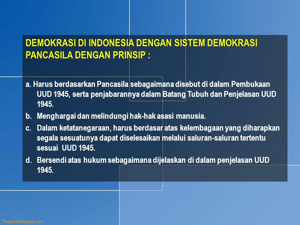 DEMOKRASI DI INDONESIA DENGAN SISTEM DEMOKRASI PANCASILA DENGAN PRINSIP : a. Harus berdasarkan Pancasila sebagaimana disebut di dalam Pembukaan UUD 19