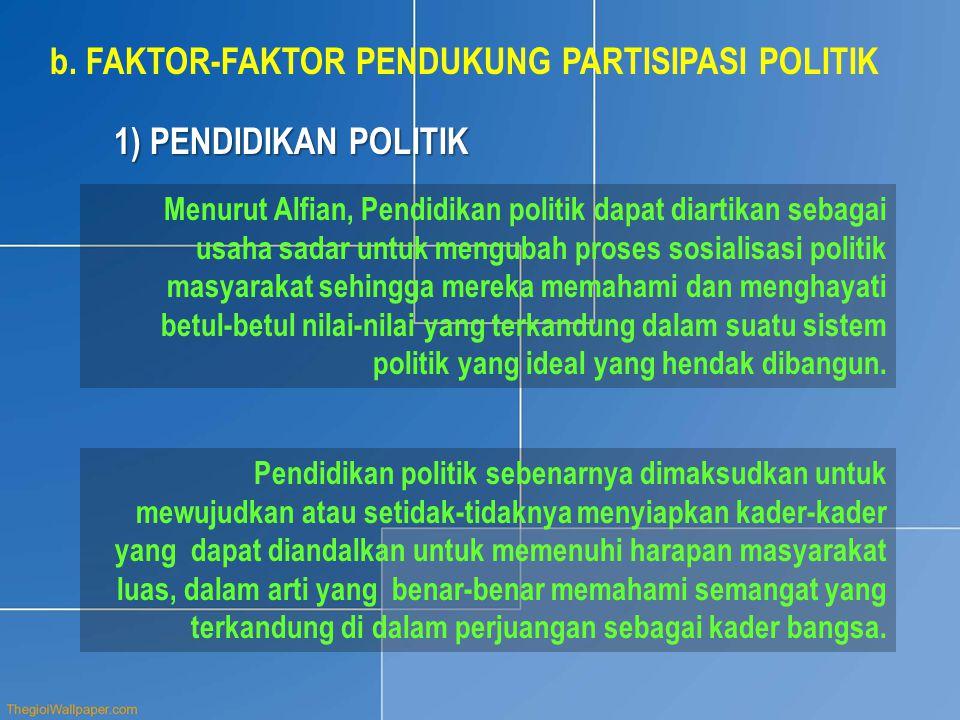 b.FAKTOR-FAKTOR PENDUKUNG PARTISIPASI POLITIK Menurut Alfian, Pendidikan politik dapat diartikan sebagai usaha sadar untuk mengubah proses sosialisasi politik masyarakat sehingga mereka memahami dan menghayati betul-betul nilai-nilai yang terkandung dalam suatu sistem politik yang ideal yang hendak dibangun.