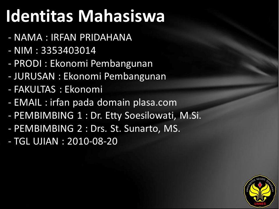Identitas Mahasiswa - NAMA : IRFAN PRIDAHANA - NIM : 3353403014 - PRODI : Ekonomi Pembangunan - JURUSAN : Ekonomi Pembangunan - FAKULTAS : Ekonomi - EMAIL : irfan pada domain plasa.com - PEMBIMBING 1 : Dr.