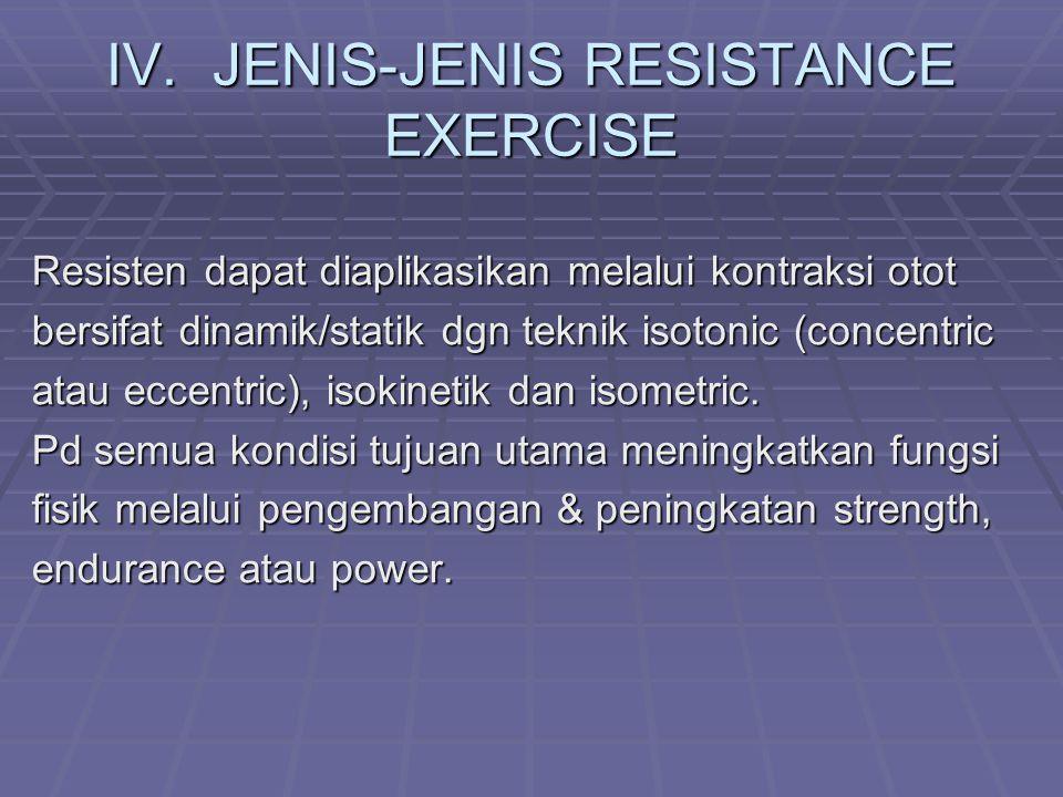 IV.JENIS-JENIS RESISTANCE EXERCISE Resisten dapat diaplikasikan melalui kontraksi otot bersifat dinamik/statik dgn teknik isotonic (concentric atau eccentric), isokinetik dan isometric.