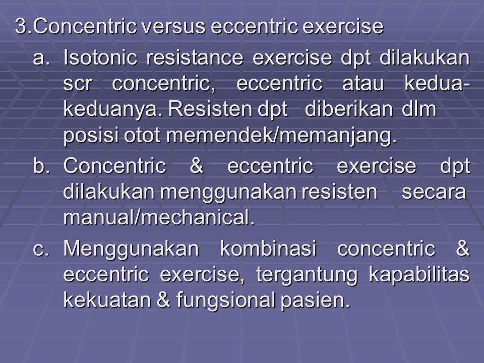 3.Concentric versus eccentric exercise a. Isotonic resistance exercise dpt dilakukan scr concentric, eccentric atau kedua- keduanya. Resisten dpt dibe