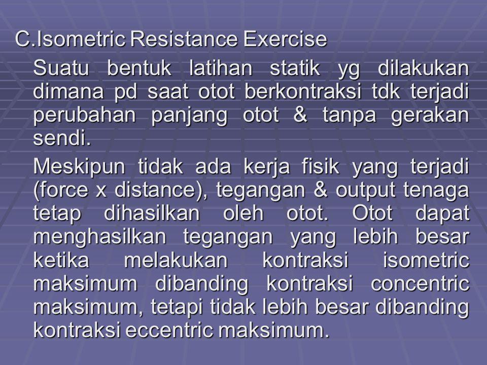 C.Isometric Resistance Exercise Suatu bentuk latihan statik yg dilakukan dimana pd saat otot berkontraksi tdk terjadi perubahan panjang otot & tanpa gerakan sendi.