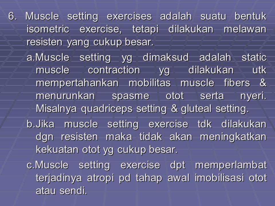6. Muscle setting exercises adalah suatu bentuk isometric exercise, tetapi dilakukan melawan resisten yang cukup besar. a.Muscle setting yg dimaksud a