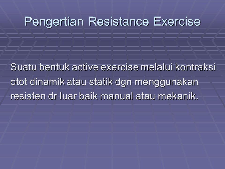 Pengertian Resistance Exercise Suatu bentuk active exercise melalui kontraksi otot dinamik atau statik dgn menggunakan resisten dr luar baik manual atau mekanik.