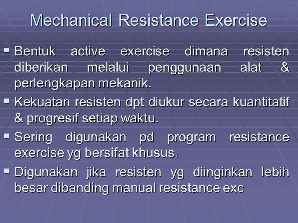 Mechanical Resistance Exercise  Bentuk active exercise dimana resisten diberikan melalui penggunaan alat & perlengkapan mekanik.