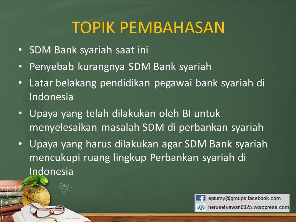 TOPIK PEMBAHASAN SDM Bank syariah saat ini Penyebab kurangnya SDM Bank syariah Latar belakang pendidikan pegawai bank syariah di Indonesia Upaya yang
