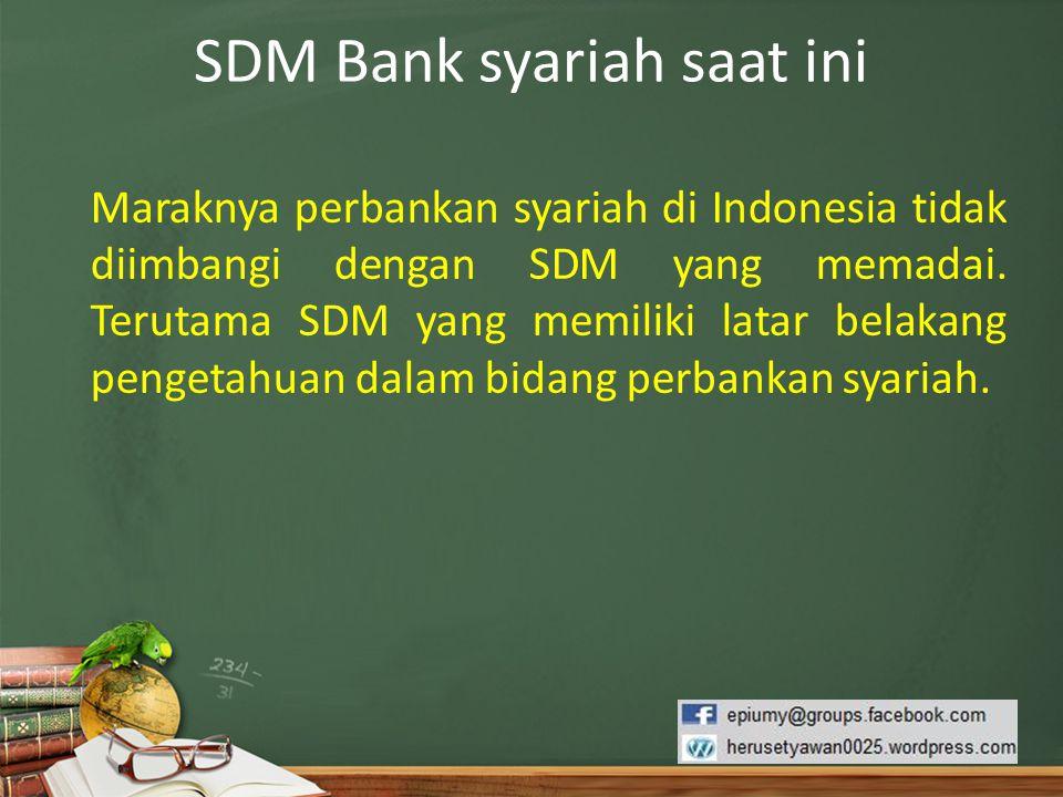 SDM Bank syariah saat ini Maraknya perbankan syariah di Indonesia tidak diimbangi dengan SDM yang memadai. Terutama SDM yang memiliki latar belakang p