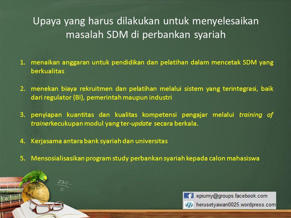Upaya yang harus dilakukan untuk menyelesaikan masalah SDM di perbankan syariah 1.menaikan anggaran untuk pendidikan dan pelatihan dalam mencetak SDM