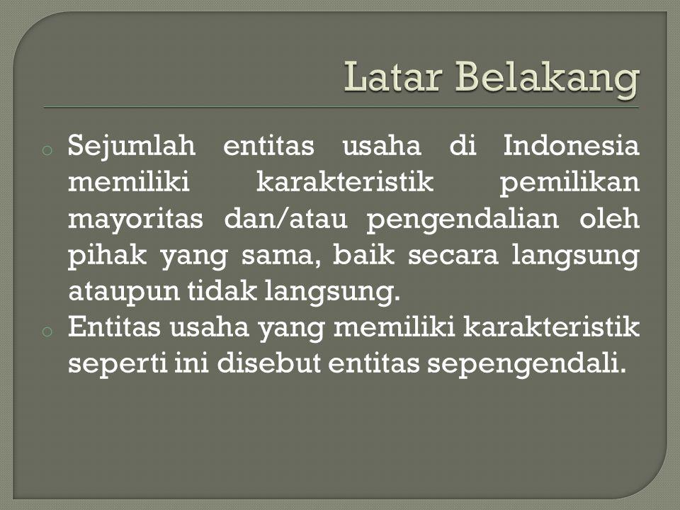 o Sejumlah entitas usaha di Indonesia memiliki karakteristik pemilikan mayoritas dan/atau pengendalian oleh pihak yang sama, baik secara langsung atau