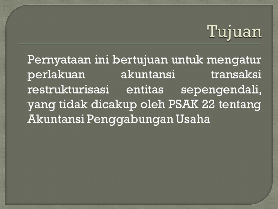 Pernyataan ini bertujuan untuk mengatur perlakuan akuntansi transaksi restrukturisasi entitas sepengendali, yang tidak dicakup oleh PSAK 22 tentang Akuntansi Penggabungan Usaha