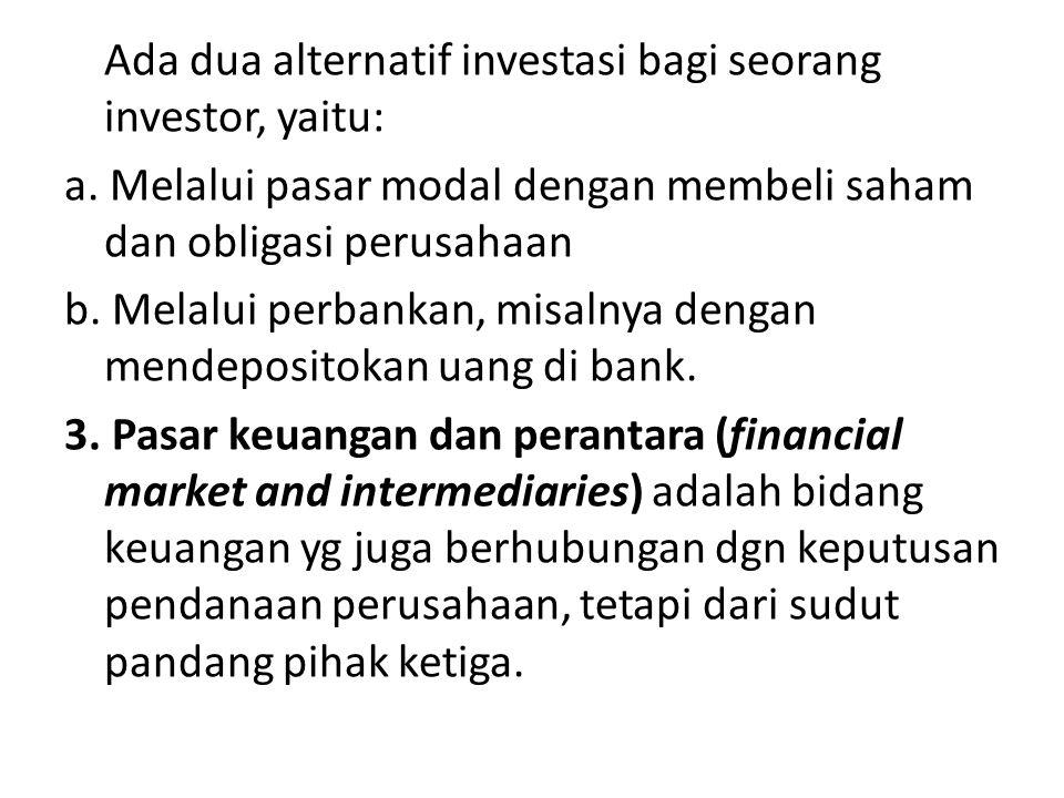 Ada dua alternatif investasi bagi seorang investor, yaitu: a. Melalui pasar modal dengan membeli saham dan obligasi perusahaan b. Melalui perbankan, m