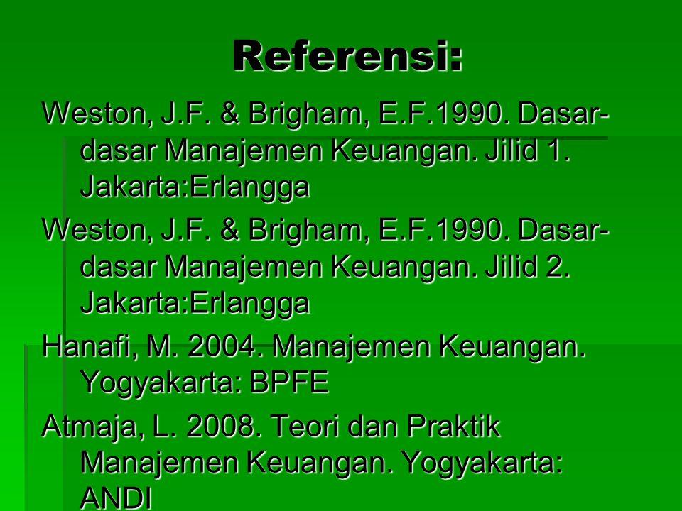 Referensi: Weston, J.F. & Brigham, E.F.1990. Dasar- dasar Manajemen Keuangan. Jilid 1. Jakarta:Erlangga Weston, J.F. & Brigham, E.F.1990. Dasar- dasar