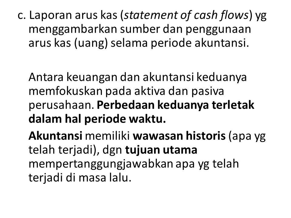 c. Laporan arus kas (statement of cash flows) yg menggambarkan sumber dan penggunaan arus kas (uang) selama periode akuntansi. Antara keuangan dan aku