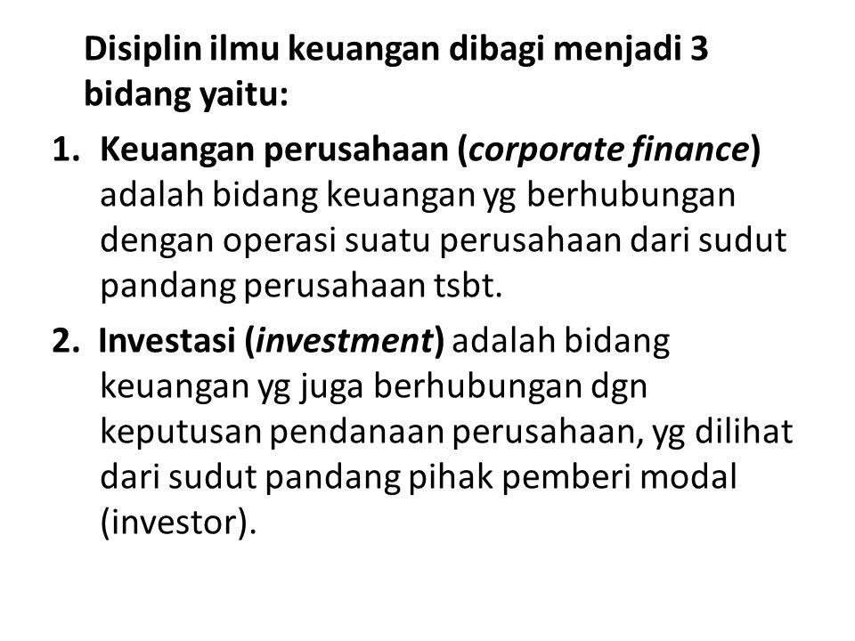 Disiplin ilmu keuangan dibagi menjadi 3 bidang yaitu: 1.Keuangan perusahaan (corporate finance) adalah bidang keuangan yg berhubungan dengan operasi s