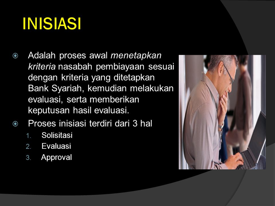 INISIASI  Adalah proses awal menetapkan kriteria nasabah pembiayaan sesuai dengan kriteria yang ditetapkan Bank Syariah, kemudian melakukan evaluasi,