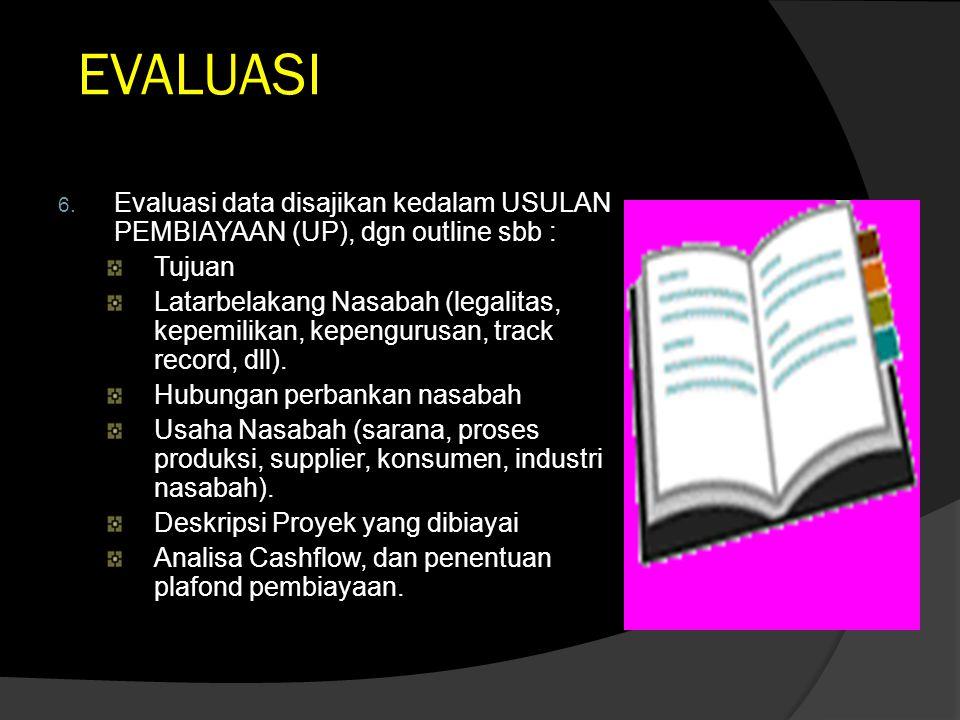EVALUASI 6. Evaluasi data disajikan kedalam USULAN PEMBIAYAAN (UP), dgn outline sbb : Tujuan Latarbelakang Nasabah (legalitas, kepemilikan, kepengurus