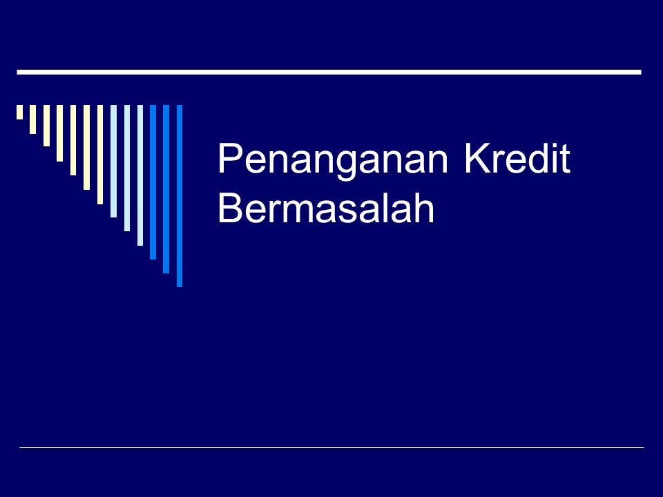 Proses Penyelesaian Prevention Detection Gather information & analyse Action Plan Liquidate collateral Negotiated settlement Obtain Judgement Execute