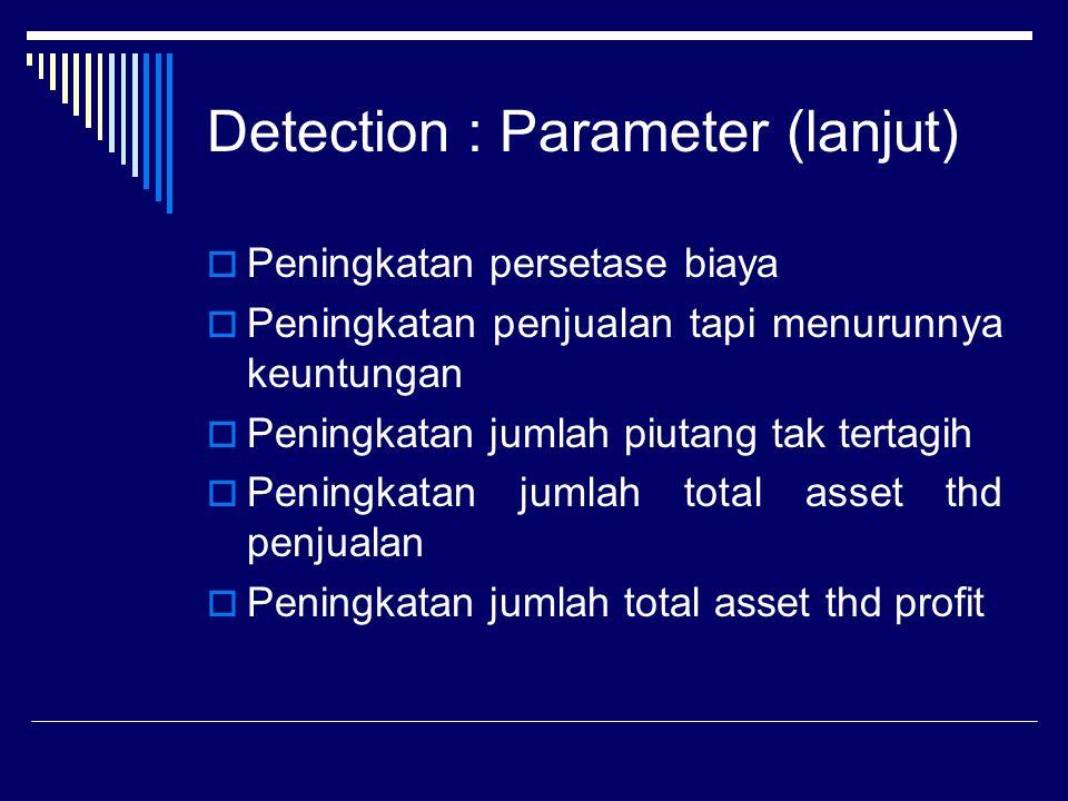 Detection : Parameter (lanjut)  Peningkatan persetase biaya  Peningkatan penjualan tapi menurunnya keuntungan  Peningkatan jumlah piutang tak terta