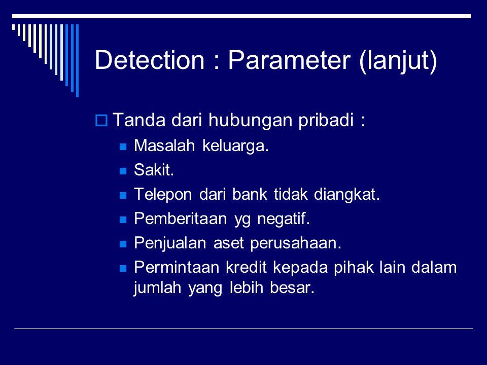 Detection : Parameter (lanjut)  Tanda dari hubungan pribadi : Masalah keluarga. Sakit. Telepon dari bank tidak diangkat. Pemberitaan yg negatif. Penj