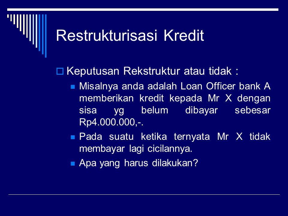 Restrukturisasi Kredit  Keputusan Rekstruktur atau tidak : Misalnya anda adalah Loan Officer bank A memberikan kredit kepada Mr X dengan sisa yg belu