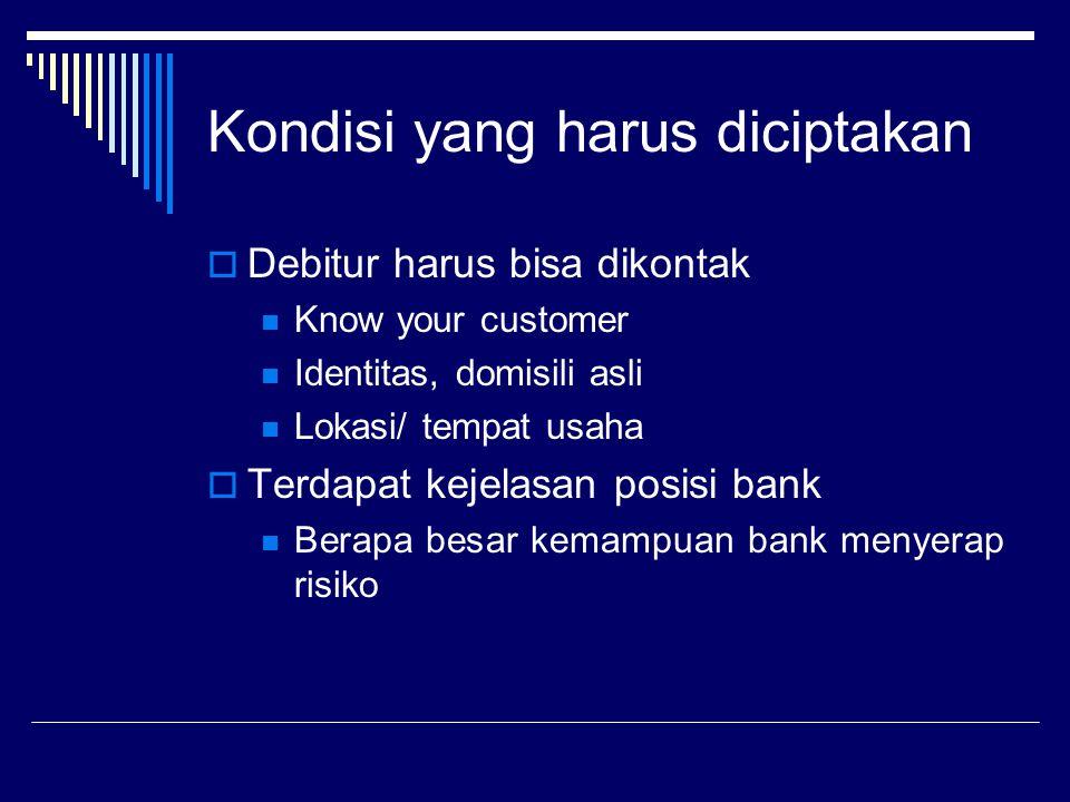 Kondisi yang harus diciptakan  Debitur harus bisa dikontak Know your customer Identitas, domisili asli Lokasi/ tempat usaha  Terdapat kejelasan posi