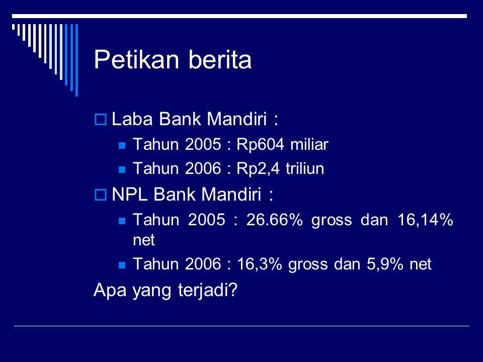 Petikan berita  Laba Bank Mandiri : Tahun 2005 : Rp604 miliar Tahun 2006 : Rp2,4 triliun  NPL Bank Mandiri : Tahun 2005 : 26.66% gross dan 16,14% ne