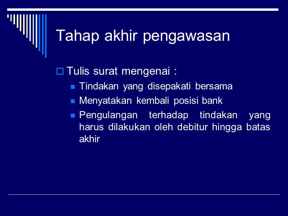 Tahap akhir pengawasan  Tulis surat mengenai : Tindakan yang disepakati bersama Menyatakan kembali posisi bank Pengulangan terhadap tindakan yang har