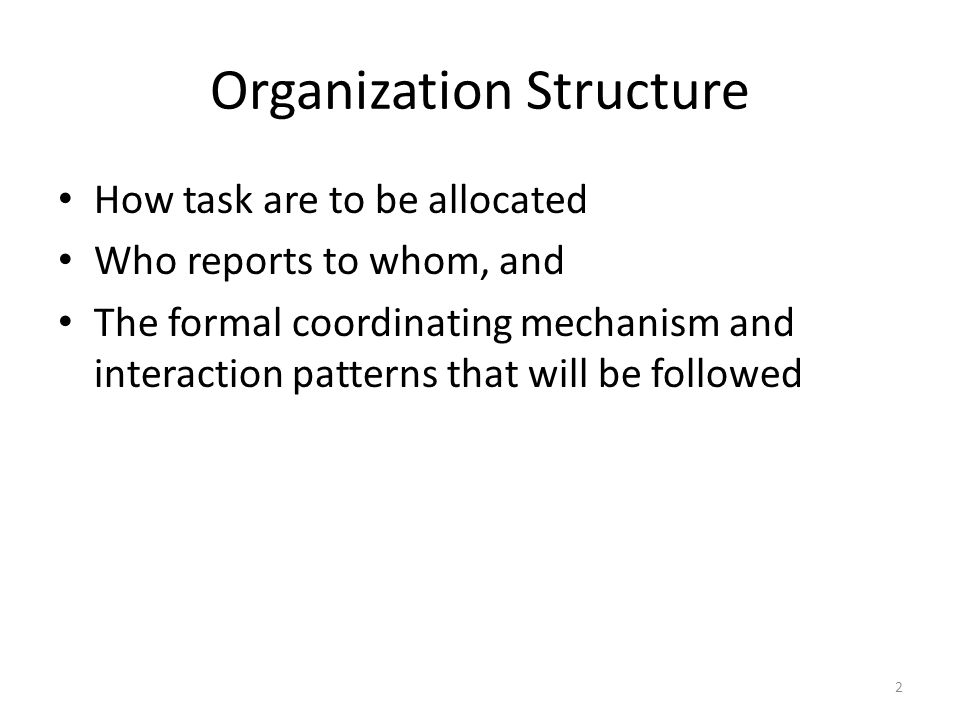 Organization Structure How task are to be allocated Who reports to whom, and The formal coordinating mechanism and interaction patterns that will be f